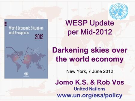 WESP Update per Mid-2012 Darkening skies over the world economy New York, 7 June 2012 WESP Update per Mid-2012 Darkening skies over the world economy New.