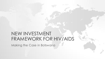 NEW INVESTMENT FRAMEWORK FOR HIV/AIDS Making the Case in Botswana.