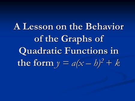 A Lesson on the Behavior of the Graphs of Quadratic Functions in the form y = a(x – h) 2 + k.