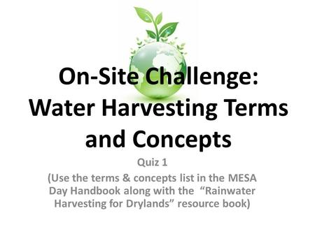 "Quiz 1 (Use the terms & concepts list in the MESA Day Handbook along with the ""Rainwater Harvesting for Drylands"" resource book) On-Site Challenge: Water."