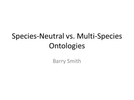 Species-Neutral vs. Multi-Species Ontologies Barry Smith.