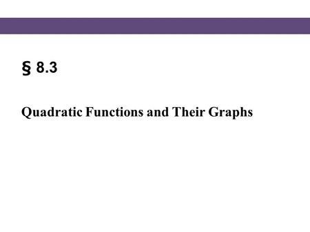 § 8.3 Quadratic Functions and Their Graphs. Graphing Quadratic Functions Blitzer, Intermediate Algebra, 5e – Slide #2 Section 8.3 The graph of any quadratic.