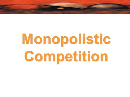 Monopolistic Competition.  Monopolistic competition occurs if many firms serve a market with free entry and exit, but in which one firm's products are.