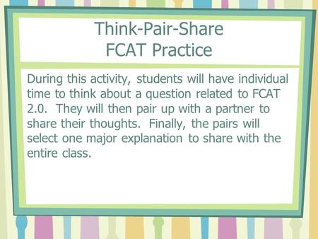 Think-Pair-Share FCAT Practice During this activity, students will have individual time to think about a question related to FCAT 2.0. They will then pair.