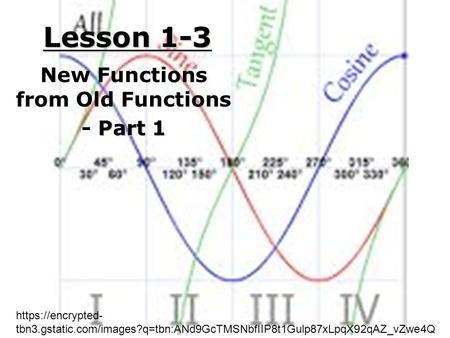 Lesson 1-3 New Functions from Old Functions Part 1 - Part 1 https://encrypted- tbn3.gstatic.com/images?q=tbn:ANd9GcTMSNbfIIP8t1Gulp87xLpqX92qAZ_vZwe4Q.