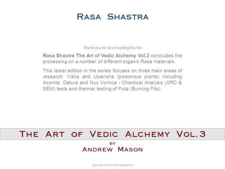 Copyright © 2011 Neterapublishing Rasa Shastra The Art of Vedic Alchemy Vol.3 concludes the processing on a number of different organic Rasa materials.