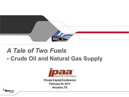 Private Capital Conference February 24, 2011 Houston, TX A Tale of Two Fuels - Crude Oil and Natural Gas Supply.