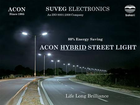 ACON HYBRID STREET LIGHT SUVEG ELECTRONICS An ISO 9001:2008 Company Life Long Brilliance ACON Since 1985 80% Energy Saving.