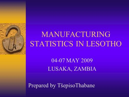 MANUFACTURING STATISTICS IN LESOTHO 04-07 MAY 2009 LUSAKA, ZAMBIA Prepared by TšepisoThabane.