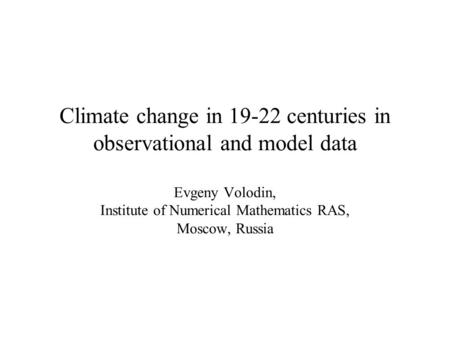 Climate change in 19-22 centuries in observational and model data Evgeny Volodin, Institute of Numerical Mathematics RAS, Moscow, Russia.