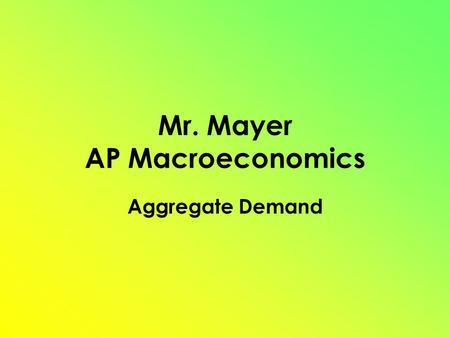 Mr. Mayer AP Macroeconomics Aggregate Demand. Aggregate Demand (AD) Shows the amount of Real GDP that the private, public and foreign sector collectively.