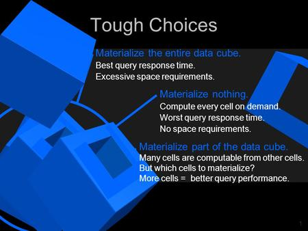 1 Tough Choices Materialize nothing. Compute every cell on demand. Worst query response time. No space requirements. Materialize part of the data cube.