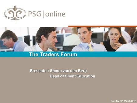 The Traders Forum Tuesday 12 th March 2013 Presenter: Shaun van den Berg Head of Client Education Head of Client Education.