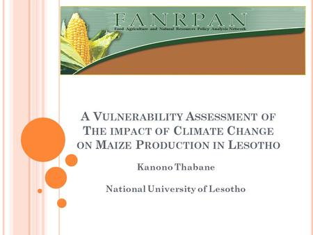 A V ULNERABILITY A SSESSMENT OF T HE IMPACT OF C LIMATE C HANGE ON M AIZE P RODUCTION IN L ESOTHO Kanono Thabane National University of Lesotho.