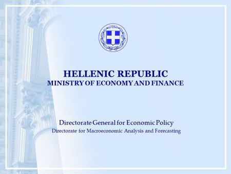 HELLENIC REPUBLIC MINISTRY OF ECONOMY AND FINANCE Directorate General for Economic Policy Directorate for Macroeconomic Analysis and Forecasting Directorate.