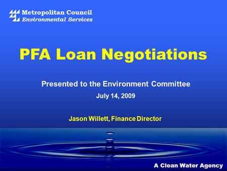 Metropolitan Council Environmental Services A Clean Water Agency Presented to the Environment Committee July 14, 2009 PFA Loan Negotiations Jason Willett,