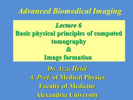 Advanced Biomedical Imaging Dr. Azza Helal A. Prof. of Medical Physics Faculty of Medicine Alexandria University Lecture 6 Basic physical principles of.