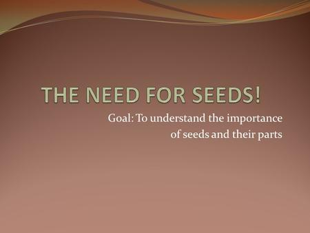 Goal: To understand the importance of seeds and their parts