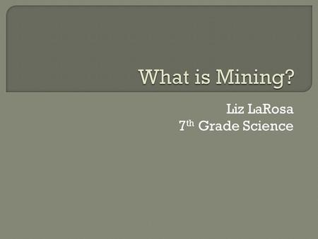 Liz LaRosa 7 th Grade Science.  Mining is extracting ore or minerals from the ground  An ore is a natural material with a high concentration of economically.