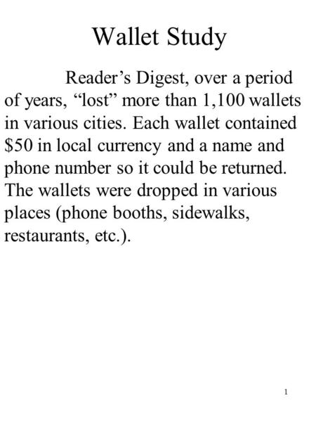 "1 Wallet Study Reader's Digest, over a period of years, ""lost"" more than 1,100 wallets in various cities. Each wallet contained $50 in local currency and."