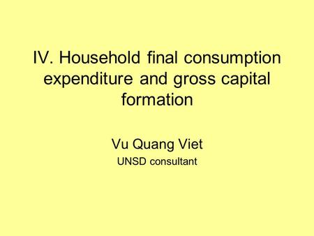 IV. Household final consumption expenditure and gross capital formation Vu Quang Viet UNSD consultant.