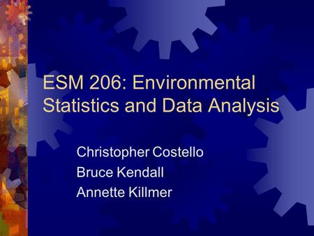 ESM 206: Environmental Statistics and Data Analysis Christopher Costello Bruce Kendall Annette Killmer.