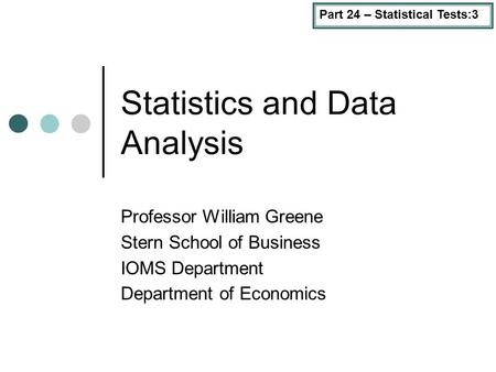 Part 24 – Statistical Tests:3 Statistics and Data Analysis Professor William Greene Stern School of Business IOMS Department Department of Economics.