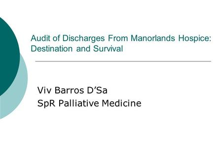 Audit of Discharges From Manorlands Hospice: Destination and Survival Viv Barros D'Sa SpR Palliative Medicine.