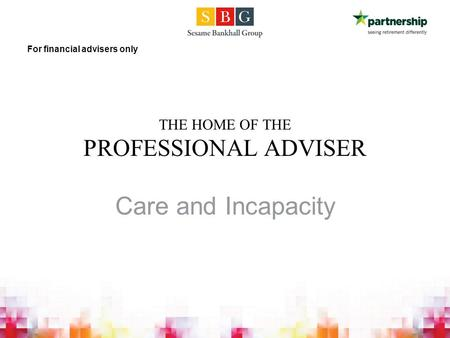 THE HOME OF THE PROFESSIONAL ADVISER Care and Incapacity For financial advisers only.