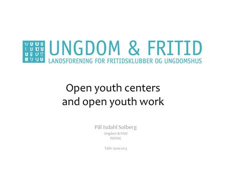 Open youth centers and open youth work Pål Isdahl Solberg Ungdom & fritid POYWE Tallin June 2013.