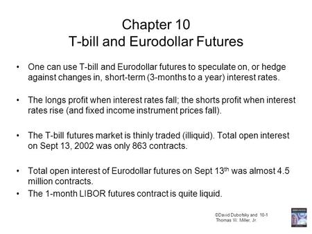 ©David Dubofsky and 10-1 Thomas W. Miller, Jr. Chapter 10 T-bill and Eurodollar Futures One can use T-bill and Eurodollar futures to speculate on, or hedge.