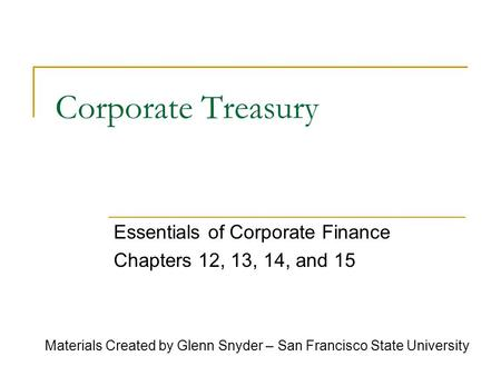 Corporate Treasury Essentials of Corporate Finance Chapters 12, 13, 14, and 15 Materials Created by Glenn Snyder – San Francisco State University.