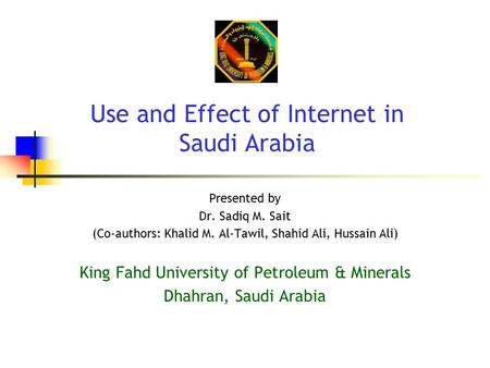 Use and Effect of Internet in Saudi Arabia Presented by Dr. Sadiq M. Sait (Co-authors: Khalid M. Al-Tawil, Shahid Ali, Hussain Ali) King Fahd University.