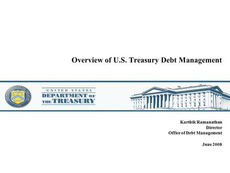 Overview of U.S. Treasury Debt Management Karthik Ramanathan Director Office of Debt Management June 2008.