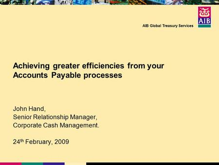 AIB Global Treasury Services Achieving greater efficiencies from your Accounts Payable processes John Hand, Senior Relationship Manager, Corporate Cash.