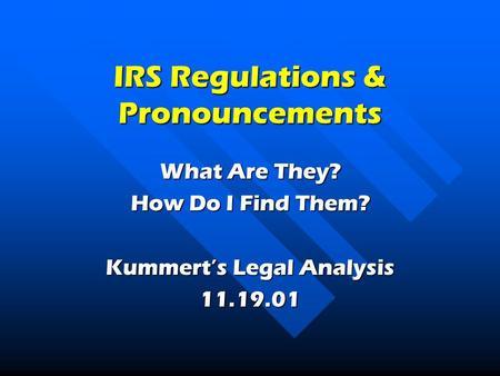 IRS Regulations & Pronouncements What Are They? How Do I Find Them? Kummert's Legal Analysis 11.19.01.