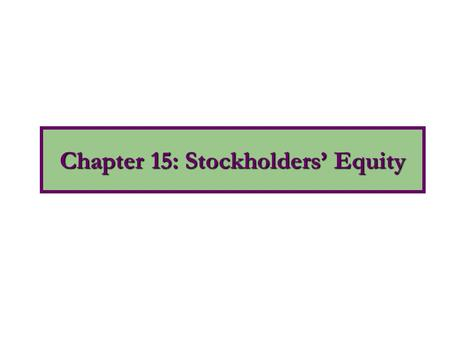 Chapter 15: Stockholders' Equity. 1.Discuss the characteristics of the corporate form of organization. 2.Explain the key components of stockholders' equity.