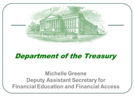 Department of the Treasury Michelle Greene Deputy Assistant Secretary for Financial Education and Financial Access.