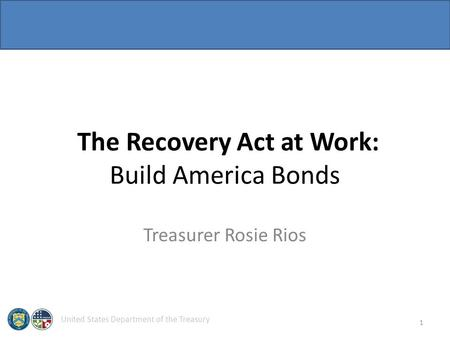 United States Department of the Treasury The Recovery Act at Work: Build America Bonds Treasurer Rosie Rios 1.