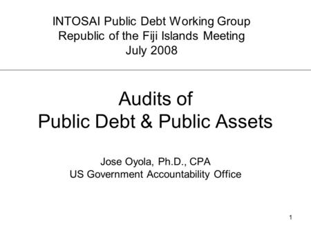 1 Audits of Public Debt & Public Assets Jose Oyola, Ph.D., CPA US Government Accountability Office INTOSAI Public Debt Working Group Republic of the Fiji.