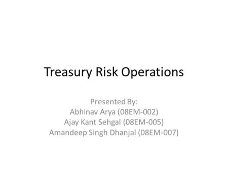 Treasury Risk Operations Presented By: Abhinav Arya (08EM-002) Ajay Kant Sehgal (08EM-005) Amandeep Singh Dhanjal (08EM-007)