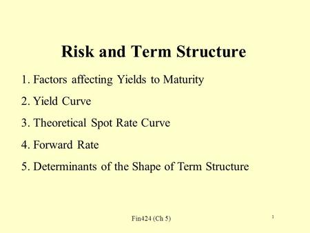 Fin424 (Ch 5) 1 Risk and Term Structure 1. Factors affecting Yields to Maturity 2. Yield Curve 3. Theoretical Spot Rate Curve 4. Forward Rate 5. Determinants.