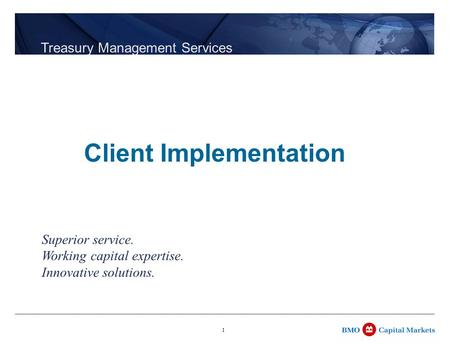 1 Treasury Management Services Superior service. Working capital expertise. Innovative solutions. Client Implementation.