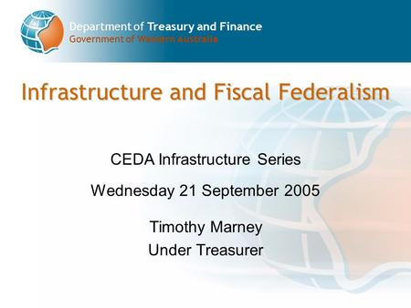 Department of Treasury and Finance Government of Western Australia Infrastructure and Fiscal Federalism CEDA Infrastructure Series Wednesday 21 September.
