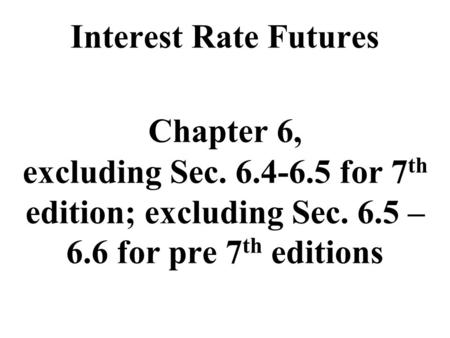 Interest Rate Futures Chapter 6, excluding Sec. 6.4-6.5 for 7 th edition; excluding Sec. 6.5 – 6.6 for pre 7 th editions.