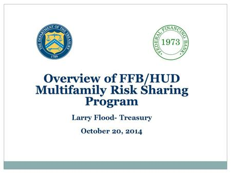 Overview of FFB/HUD Multifamily Risk Sharing Program Larry Flood- Treasury October 20, 2014.