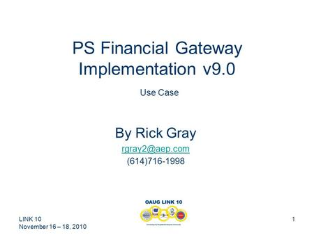 LINK 10 November 16 – 18, 2010 1 PS Financial Gateway Implementation v9.0 Use Case By Rick Gray (614)716-1998.