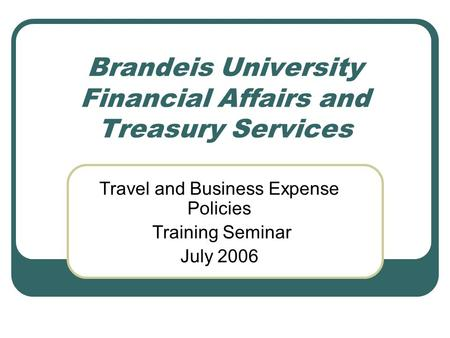 Brandeis University Financial Affairs and Treasury Services Travel and Business Expense Policies Training Seminar July 2006.