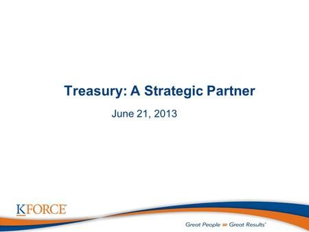 Treasury: A Strategic Partner June 21, 2013. 1 Agenda  Introductions  Who We Are  Evolution of Treasury's Role as a Strategic Partner  Kforce's Treasury.