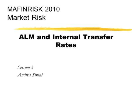 ALM and Internal Transfer Rates Session 3 Andrea Sironi MAFINRISK 2010 Market Risk.